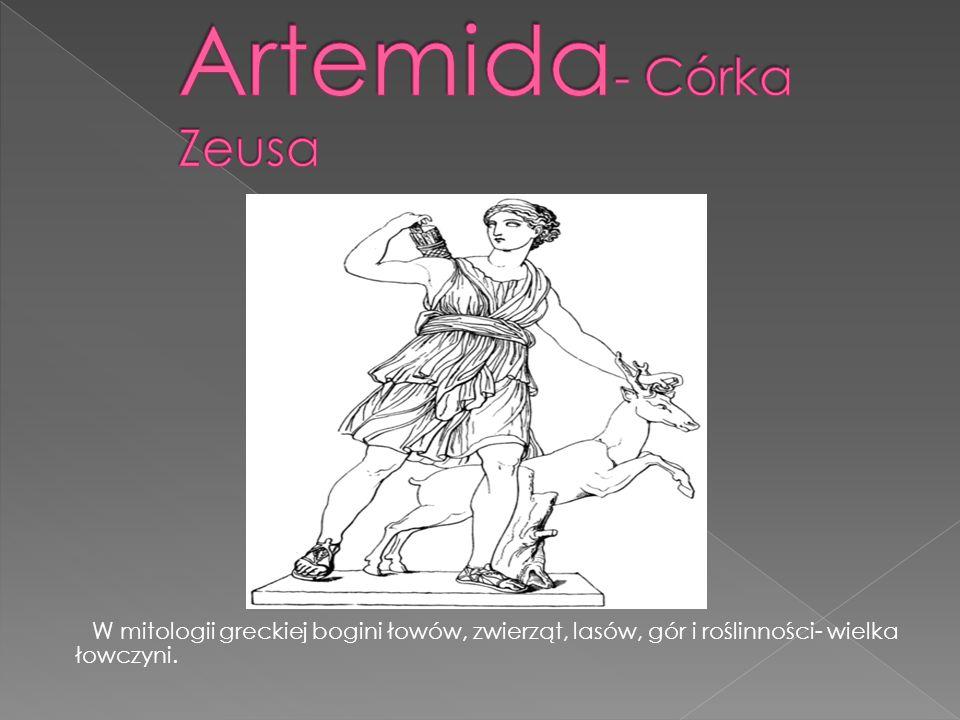 Artemida- Córka Zeusa W mitologii greckiej bogini łowów, zwierząt, lasów, gór i roślinności- wielka łowczyni.