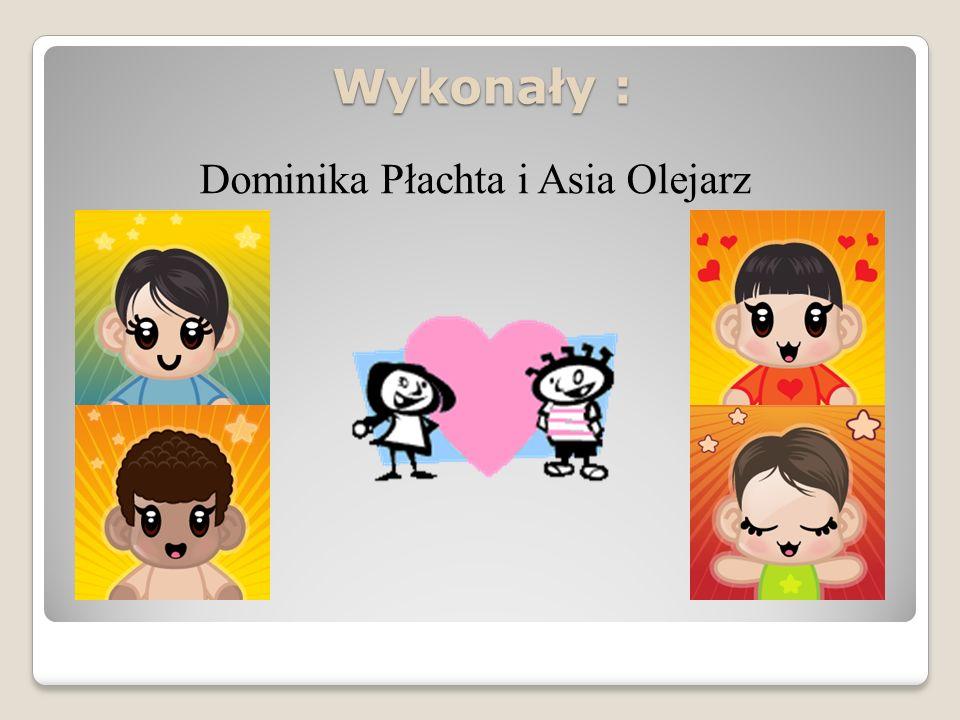 Wykonały : Dominika Płachta i Asia Olejarz