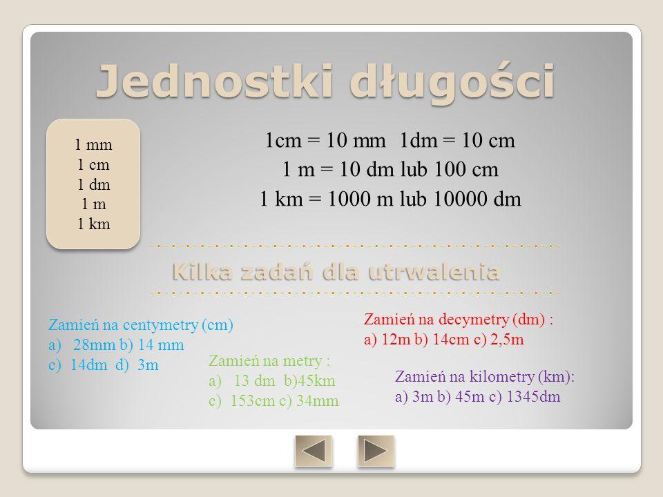 Jednostki długości 1 mm. 1 cm. 1 dm. 1 m. 1 km. 1cm = 10 mm 1dm = 10 cm 1 m = 10 dm lub 100 cm 1 km = 1000 m lub 10000 dm