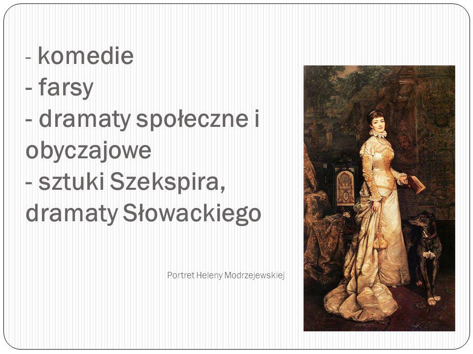 - komedie - farsy - dramaty społeczne i obyczajowe - sztuki Szekspira, dramaty Słowackiego Portret Heleny Modrzejewskiej