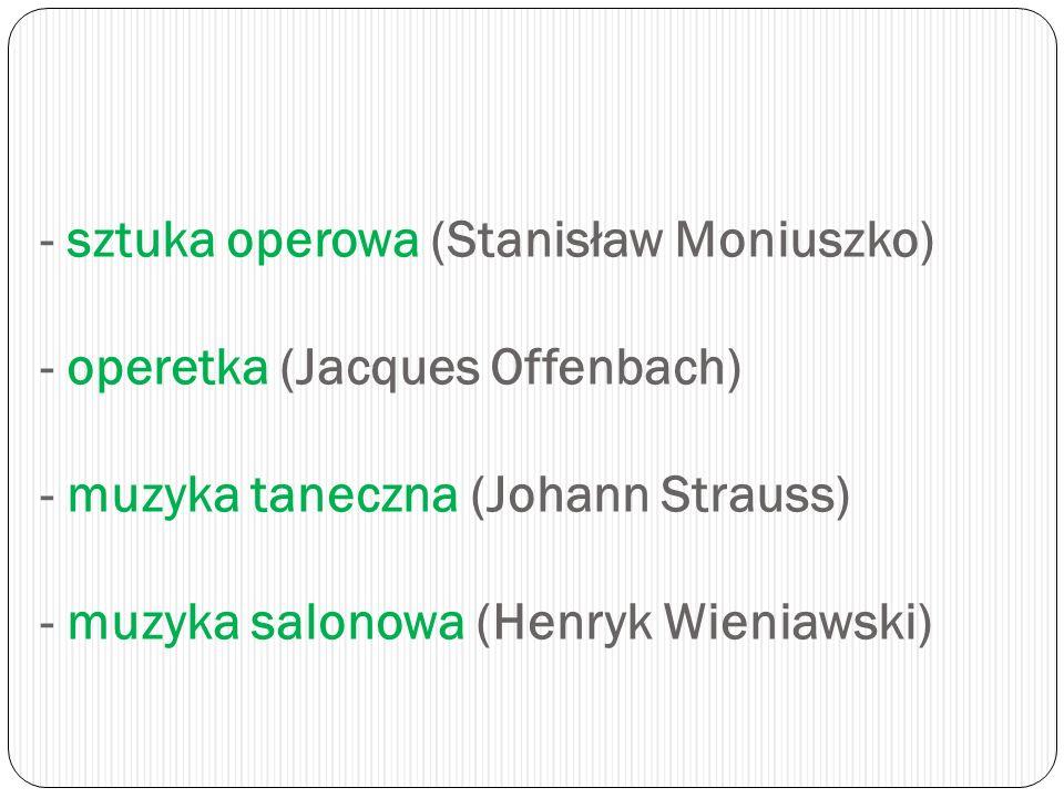 - sztuka operowa (Stanisław Moniuszko) - operetka (Jacques Offenbach) - muzyka taneczna (Johann Strauss) - muzyka salonowa (Henryk Wieniawski)