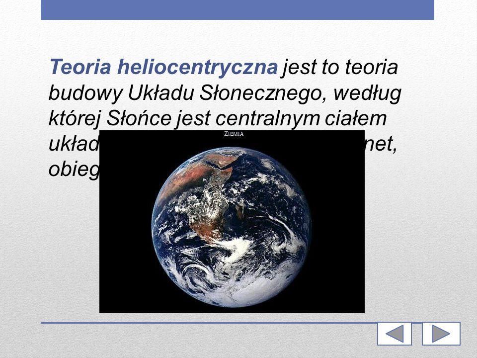 Teoria heliocentryczna jest to teoria budowy Układu Słonecznego, według której Słońce jest centralnym ciałem układu, a Ziemia, jako jedna z planet, obiega Słońce.