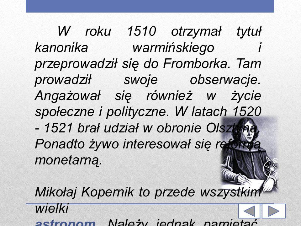 W roku 1510 otrzymał tytuł kanonika warmińskiego i przeprowadził się do Fromborka. Tam prowadził swoje obserwacje. Angażował się również w życie społeczne i polityczne. W latach 1520 - 1521 brał udział w obronie Olsztyna. Ponadto żywo interesował się reformą monetarną.
