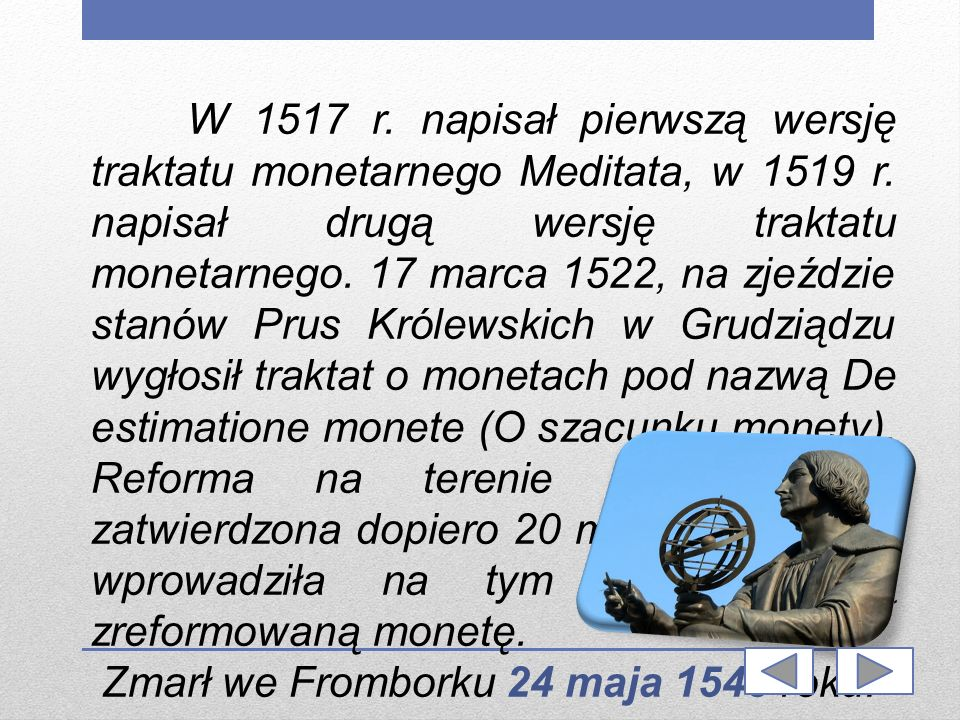 W 1517 r. napisał pierwszą wersję traktatu monetarnego Meditata, w 1519 r. napisał drugą wersję traktatu monetarnego. 17 marca 1522, na zjeździe stanów Prus Królewskich w Grudziądzu wygłosił traktat o monetach pod nazwą De estimatione monete (O szacunku monety). Reforma na terenie Prus została zatwierdzona dopiero 20 maja 1528 roku i wprowadziła na tym terenie nową zreformowaną monetę.