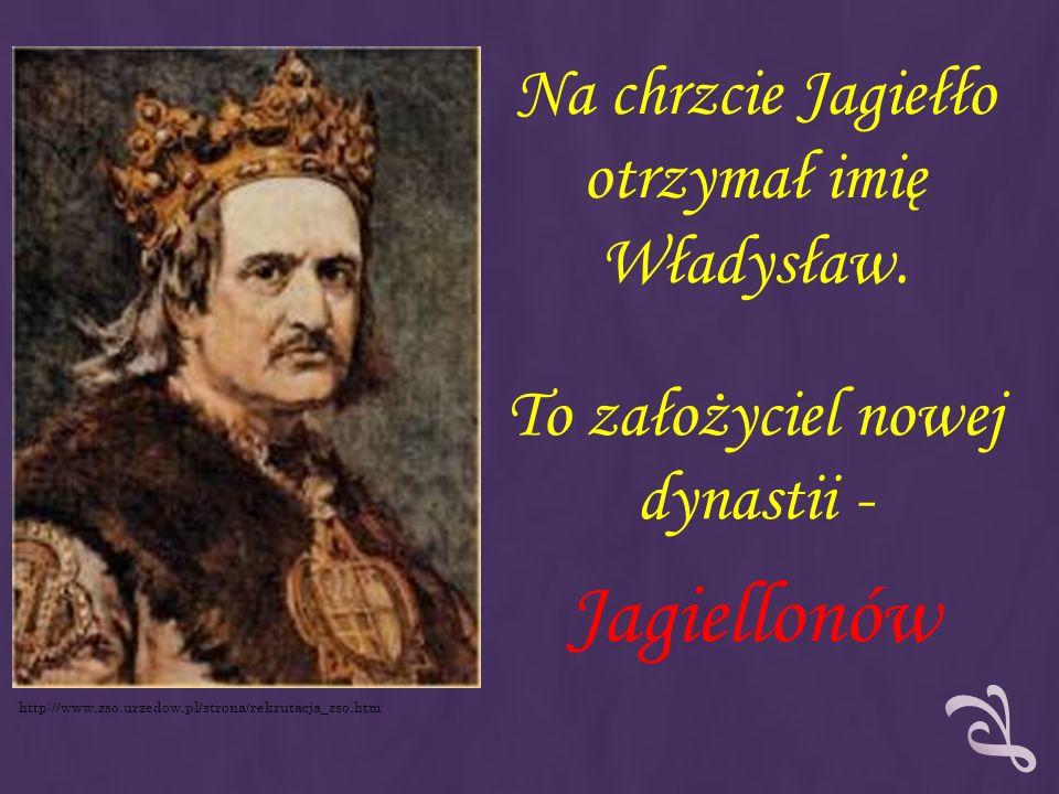 Jagiellonów Na chrzcie Jagiełło otrzymał imię Władysław.