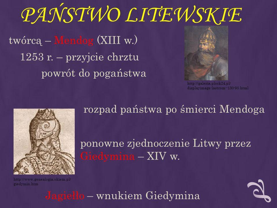 PAŃSTWO LITEWSKIE twórcą – Mendog (XIII w.) 1253 r. – przyjcie chrztu