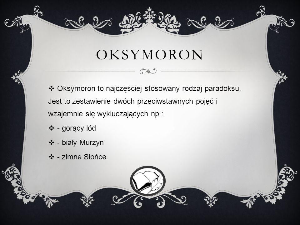 Oksymoron Oksymoron to najczęściej stosowany rodzaj paradoksu. Jest to zestawienie dwóch przeciwstawnych pojęć i wzajemnie się wykluczających np.:
