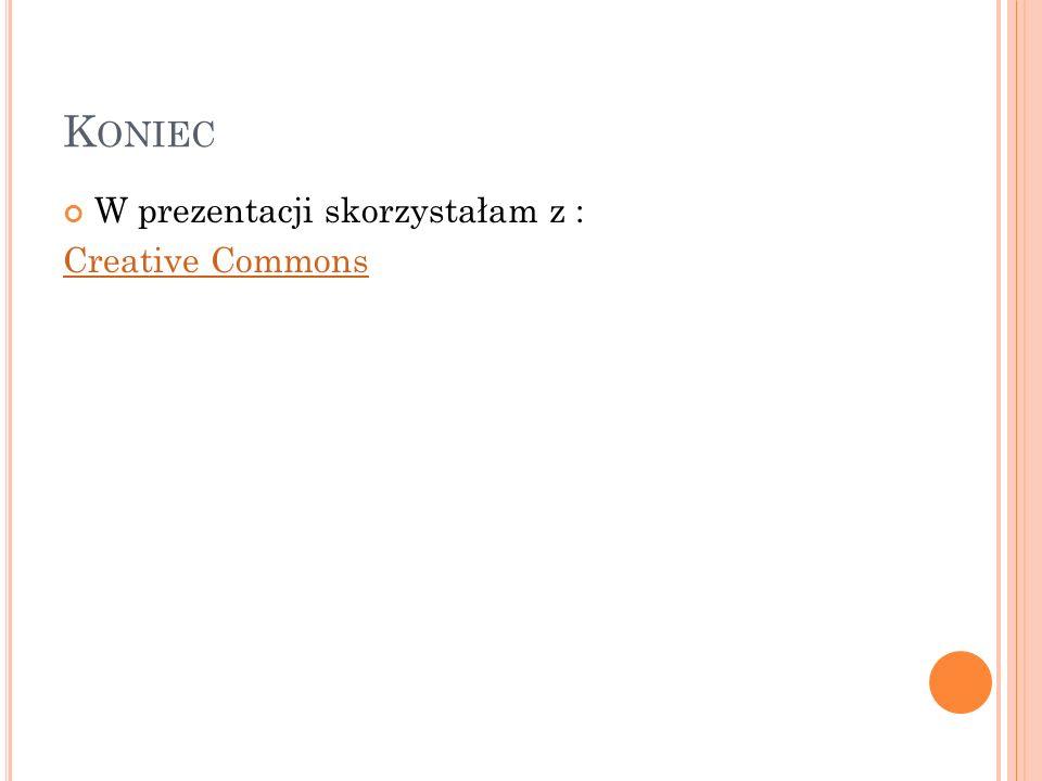 Koniec W prezentacji skorzystałam z : Creative Commons