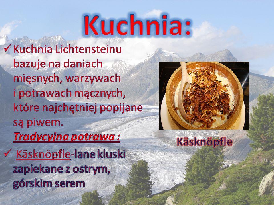 Kuchnia: Kuchnia Lichtensteinu bazuje na daniach mięsnych, warzywach i potrawach mącznych, które najchętniej popijane są piwem. Tradycyjna potrawa :