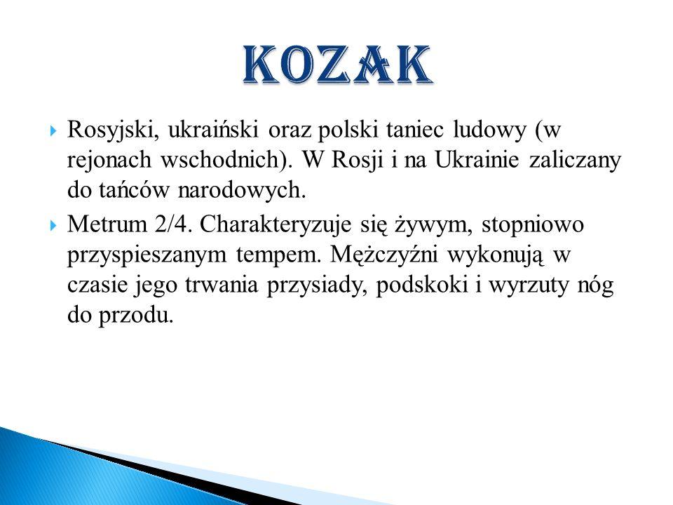 kozakRosyjski, ukraiński oraz polski taniec ludowy (w rejonach wschodnich). W Rosji i na Ukrainie zaliczany do tańców narodowych.