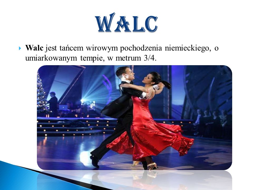 walc Walc jest tańcem wirowym pochodzenia niemieckiego, o umiarkowanym tempie, w metrum 3/4.