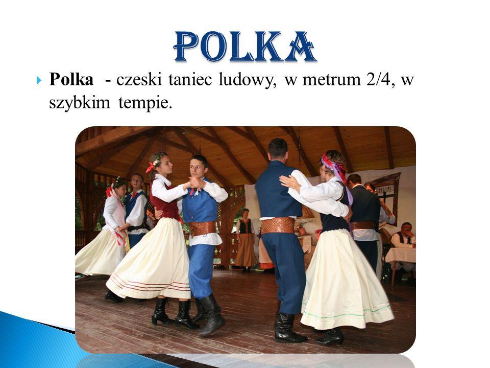 polka Polka - czeski taniec ludowy, w metrum 2/4, w szybkim tempie.