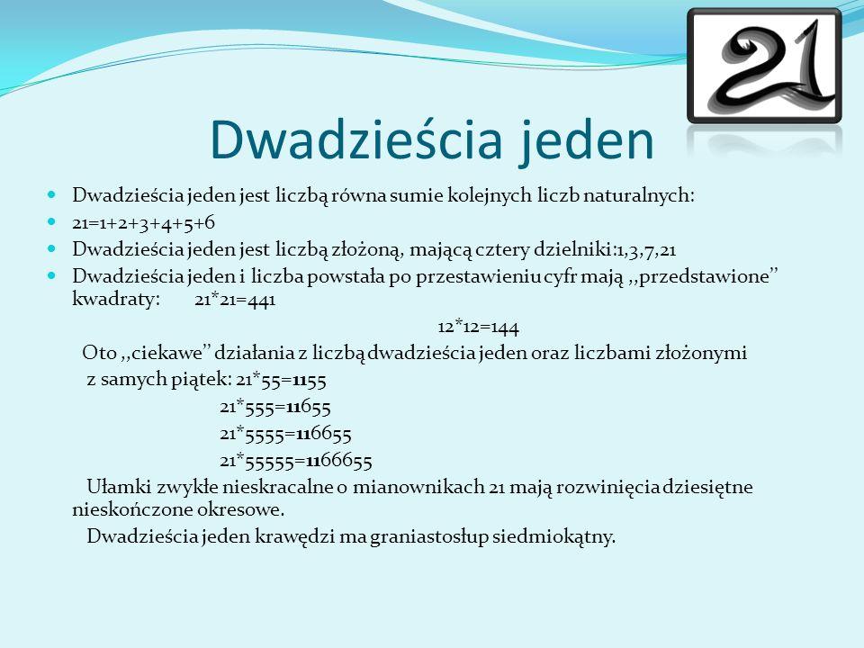 Dwadzieścia jeden Dwadzieścia jeden jest liczbą równa sumie kolejnych liczb naturalnych: 21=1+2+3+4+5+6.
