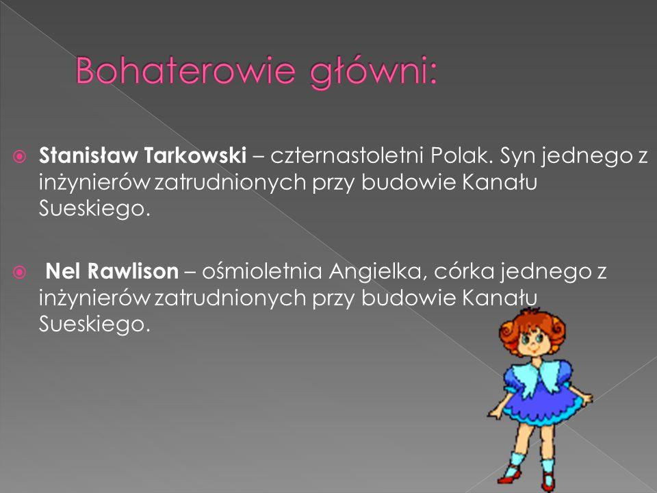 Bohaterowie główni: Stanisław Tarkowski – czternastoletni Polak. Syn jednego z inżynierów zatrudnionych przy budowie Kanału Sueskiego.