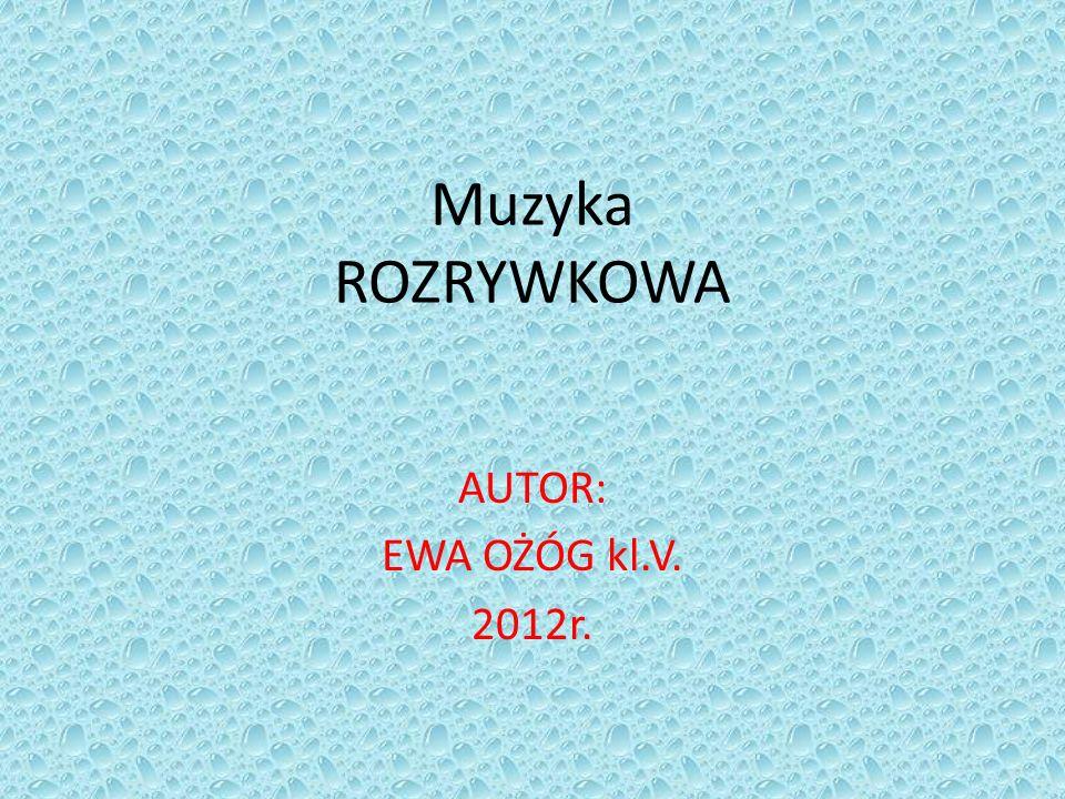 Muzyka ROZRYWKOWA AUTOR: EWA OŻÓG kl.V. 2012r.