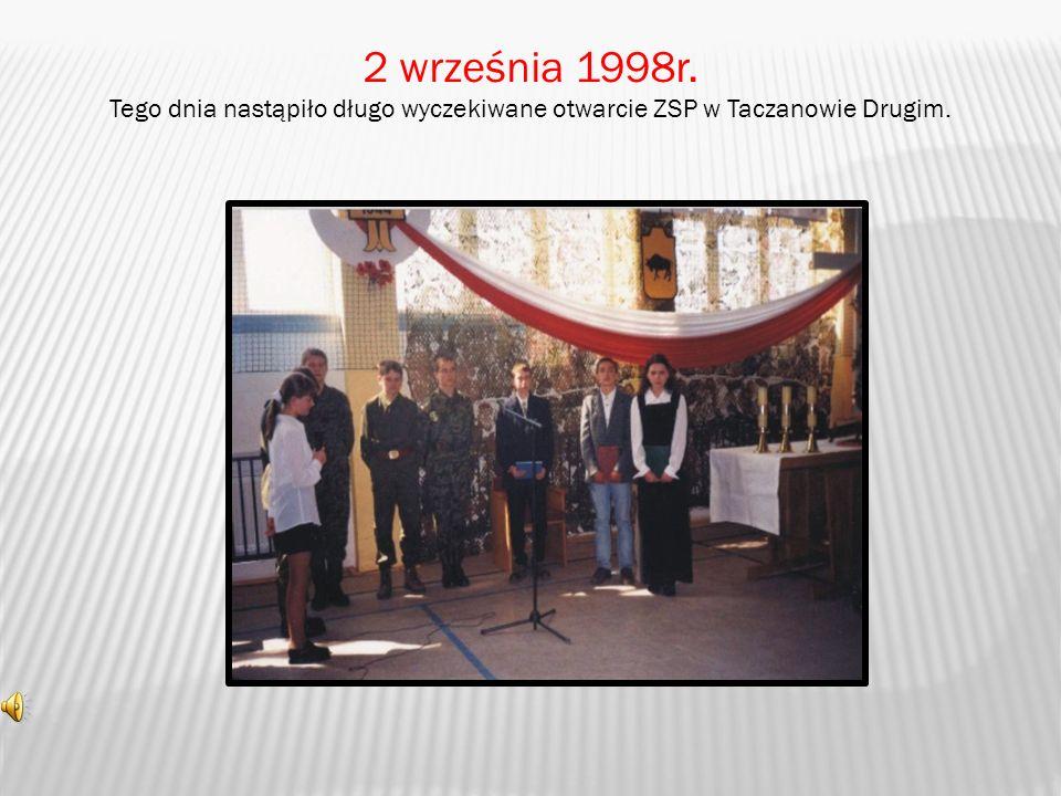 2 września 1998r. Tego dnia nastąpiło długo wyczekiwane otwarcie ZSP w Taczanowie Drugim.