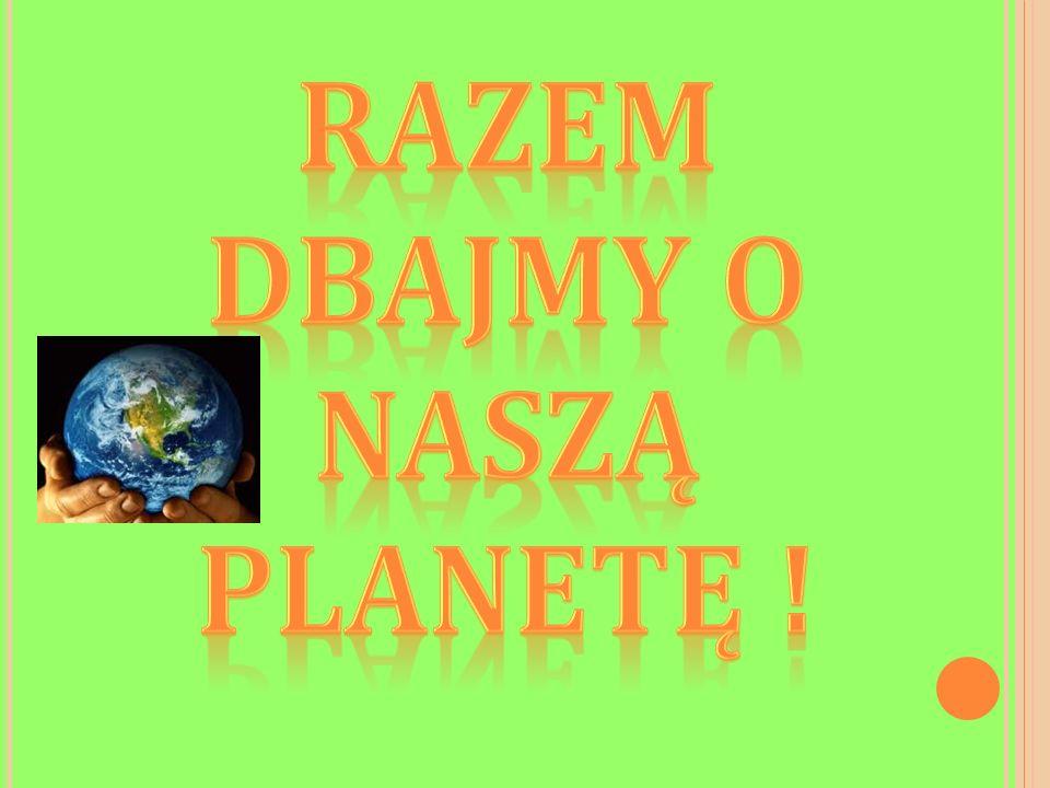 Razem dbajmy o naszą planetę !