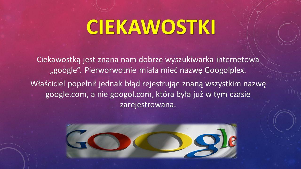 """Ciekawostki Ciekawostką jest znana nam dobrze wyszukiwarka internetowa """"google . Pierworwotnie miała mieć nazwę Googolplex."""