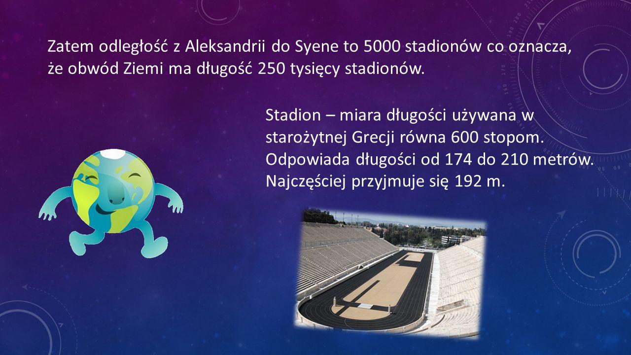 Zatem odległość z Aleksandrii do Syene to 5000 stadionów co oznacza, że obwód Ziemi ma długość 250 tysięcy stadionów.