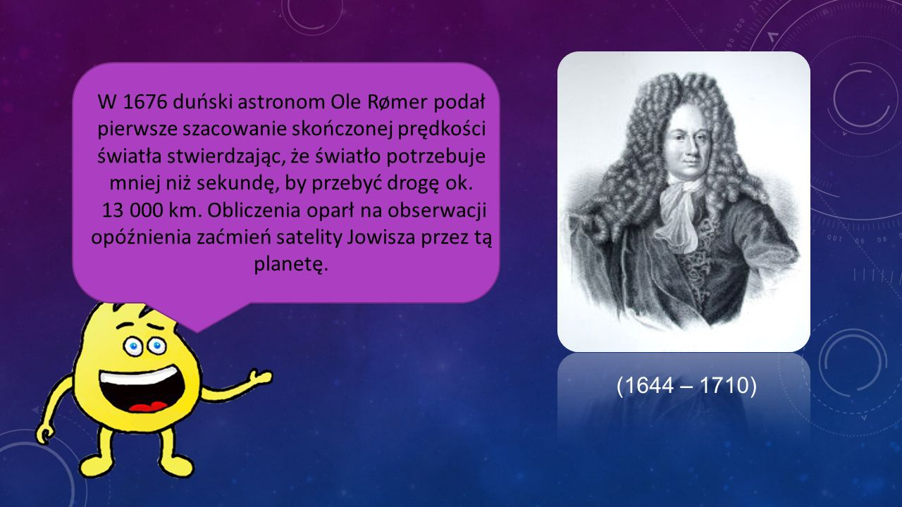 W 1676 duński astronom Ole Rømer podał pierwsze szacowanie skończonej prędkości światła stwierdzając, że światło potrzebuje mniej niż sekundę, by przebyć drogę ok.