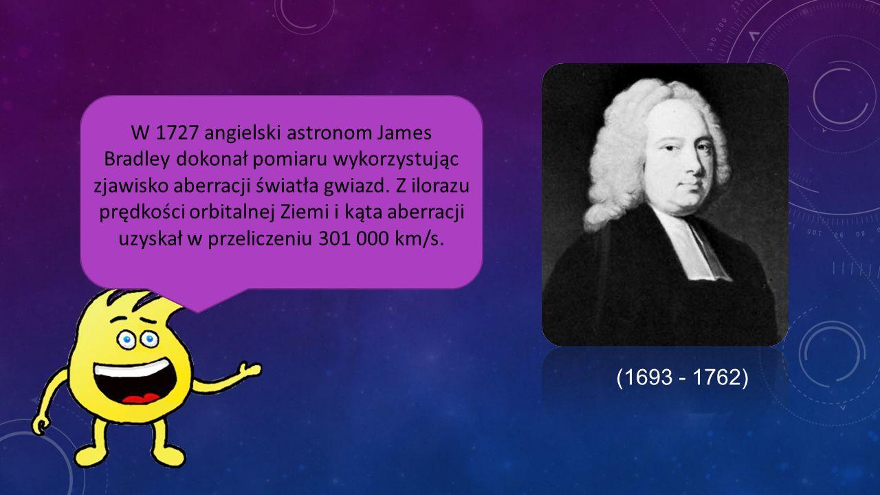 W 1727 angielski astronom James Bradley dokonał pomiaru wykorzystując zjawisko aberracji światła gwiazd. Z ilorazu prędkości orbitalnej Ziemi i kąta aberracji uzyskał w przeliczeniu 301 000 km/s.