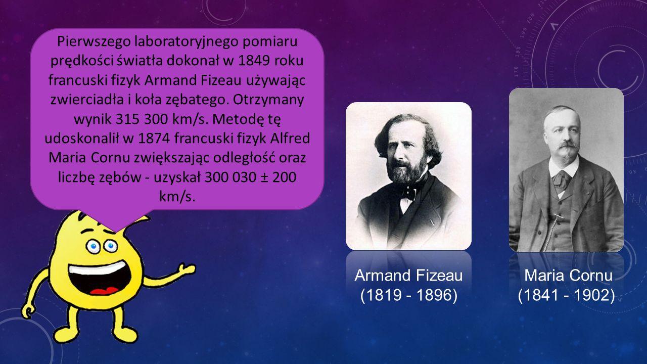 Pierwszego laboratoryjnego pomiaru prędkości światła dokonał w 1849 roku francuski fizyk Armand Fizeau używając zwierciadła i koła zębatego. Otrzymany wynik 315 300 km/s. Metodę tę udoskonalił w 1874 francuski fizyk Alfred Maria Cornu zwiększając odległość oraz liczbę zębów - uzyskał 300 030 ± 200 km/s.