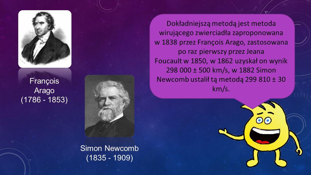 Dokładniejszą metodą jest metoda wirującego zwierciadła zaproponowana w 1838 przez François Arago, zastosowana po raz pierwszy przez Jeana Foucault w 1850, w 1862 uzyskał on wynik 298 000 ± 500 km/s, w 1882 Simon Newcomb ustalił tą metodą 299 810 ± 30 km/s.