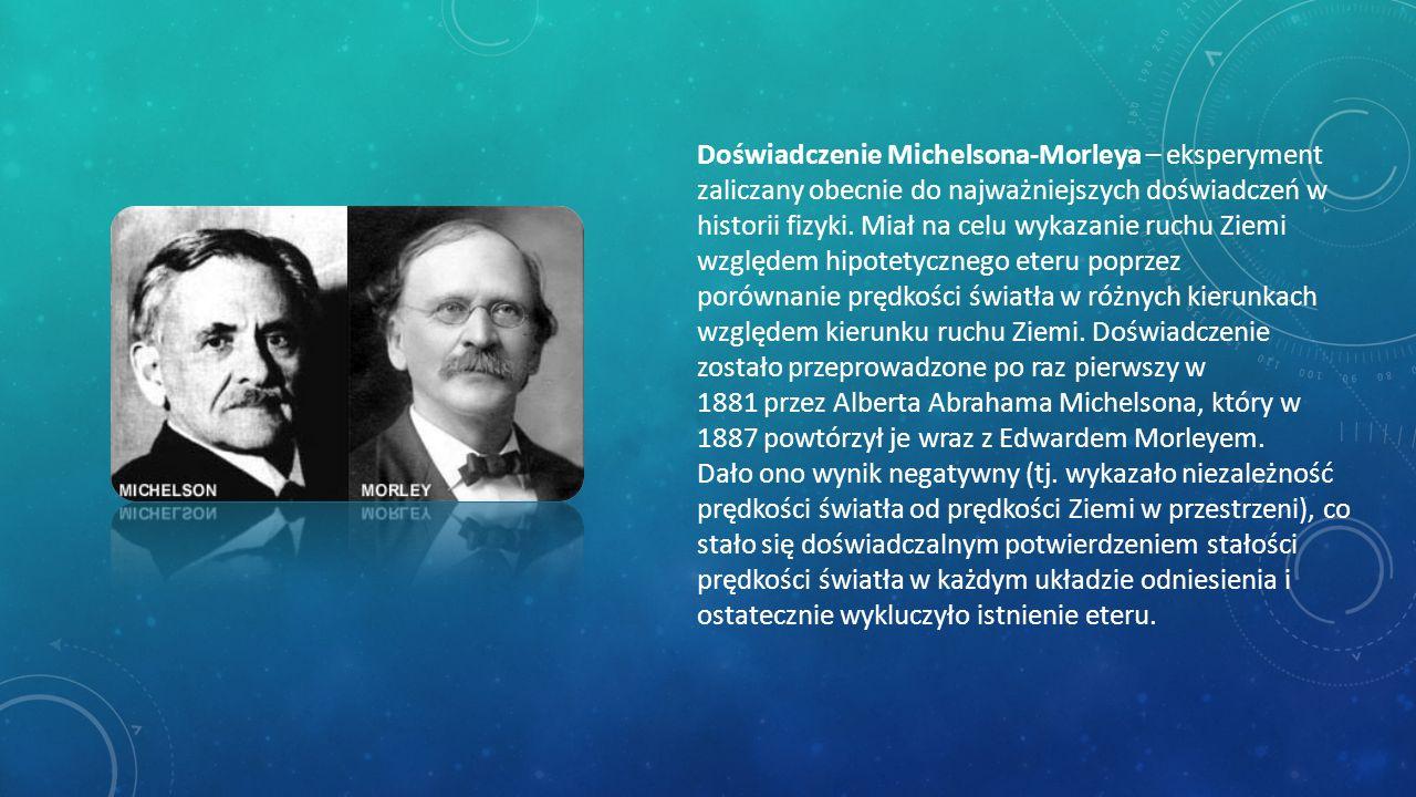 Doświadczenie Michelsona-Morleya – eksperyment zaliczany obecnie do najważniejszych doświadczeń w historii fizyki. Miał na celu wykazanie ruchu Ziemi względem hipotetycznego eteru poprzez porównanie prędkości światła w różnych kierunkach względem kierunku ruchu Ziemi. Doświadczenie zostało przeprowadzone po raz pierwszy w 1881 przez Alberta Abrahama Michelsona, który w 1887 powtórzył je wraz z Edwardem Morleyem.
