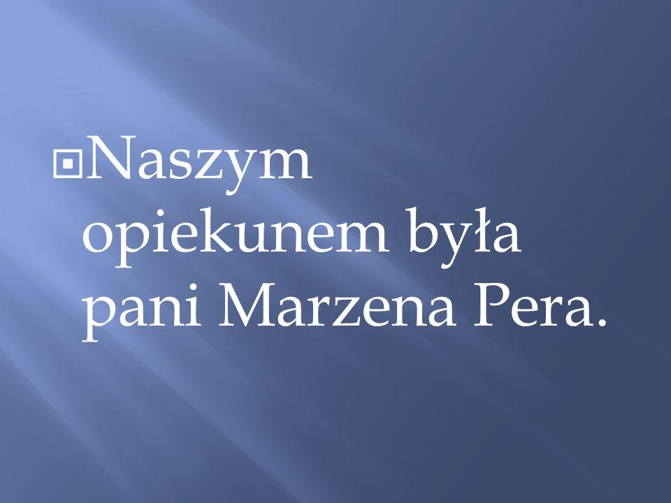 Naszym opiekunem była pani Marzena Pera.