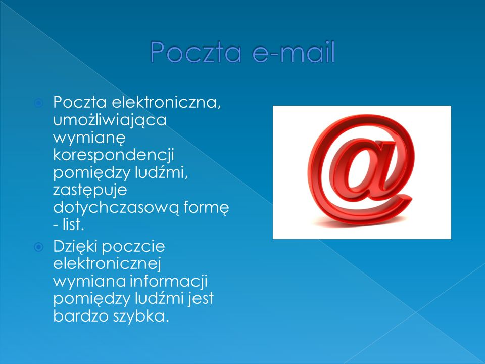 Poczta e-mail Poczta elektroniczna, umożliwiająca wymianę korespondencji pomiędzy ludźmi, zastępuje dotychczasową formę - list.