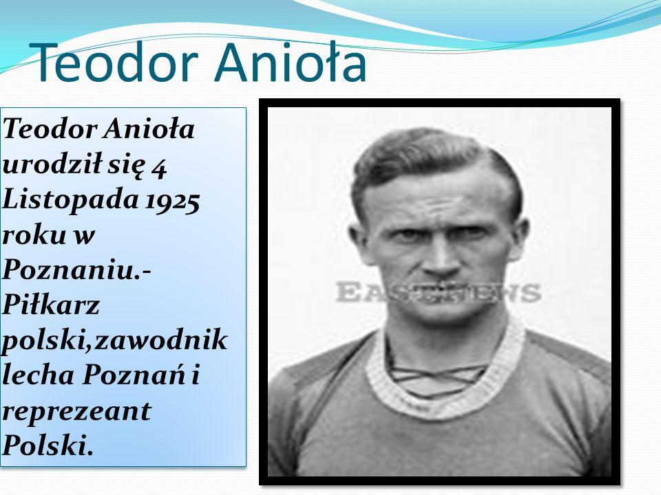 Teodor Anioła Teodor Anioła urodził się 4 Listopada 1925 roku w Poznaniu.-Piłkarz polski,zawodnik lecha Poznań i reprezeant Polski.