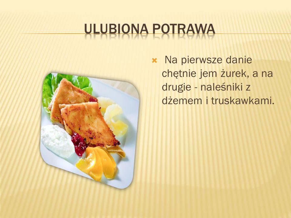 ulubiona potrawa Na pierwsze danie chętnie jem żurek, a na drugie - naleśniki z dżemem i truskawkami.