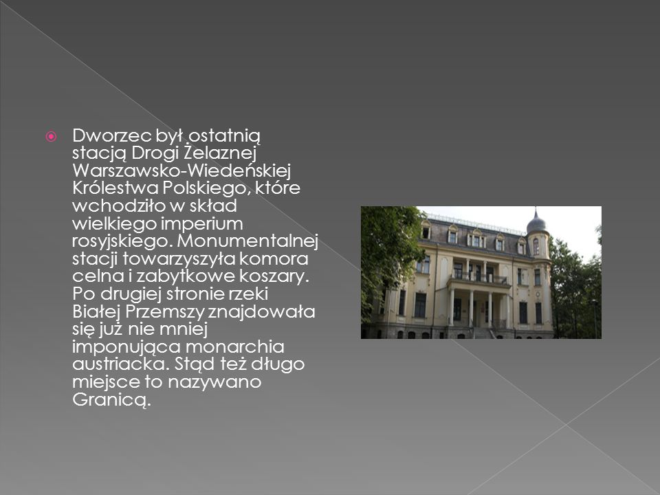 Dworzec był ostatnią stacją Drogi Żelaznej Warszawsko-Wiedeńskiej Królestwa Polskiego, które wchodziło w skład wielkiego imperium rosyjskiego.