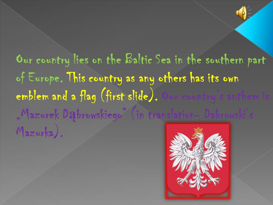 Our country lies on the Baltic Sea in the southern part of Europe
