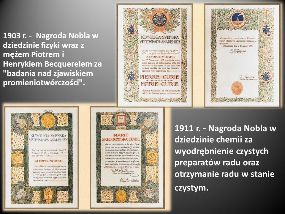 1903 r. - Nagroda Nobla w dziedzinie fizyki wraz z mężem Piotrem i Henrykiem Becquerelem za badania nad zjawiskiem promieniotwórczości .