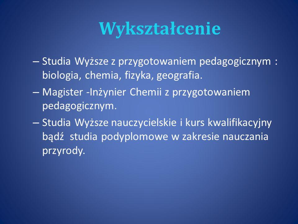 Wykształcenie Studia Wyższe z przygotowaniem pedagogicznym : biologia, chemia, fizyka, geografia.