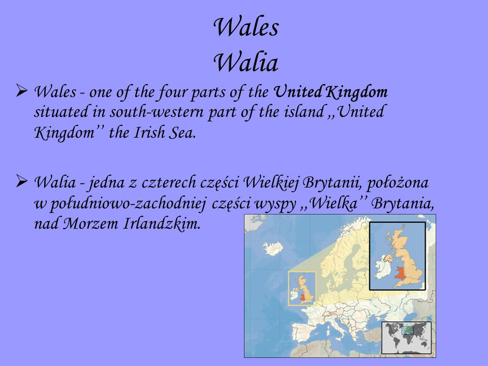 Wales Walia Wales - one of the four parts of the United Kingdom situated in south-western part of the island ,,United Kingdom'' the Irish Sea.