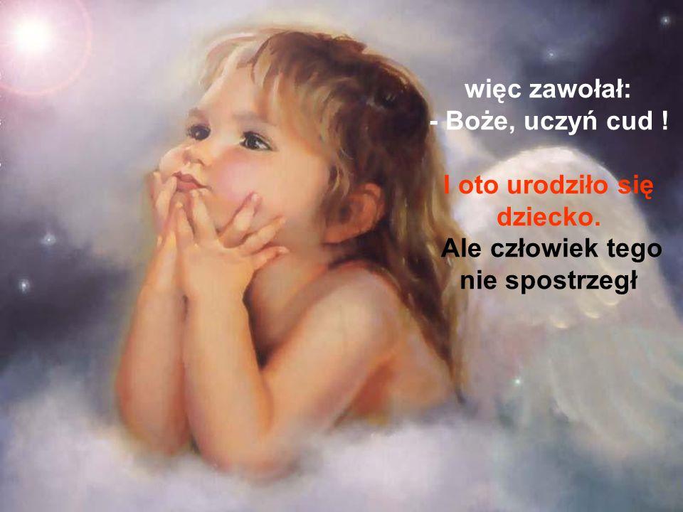 więc zawołał: - Boże, uczyń cud. I oto urodziło się dziecko