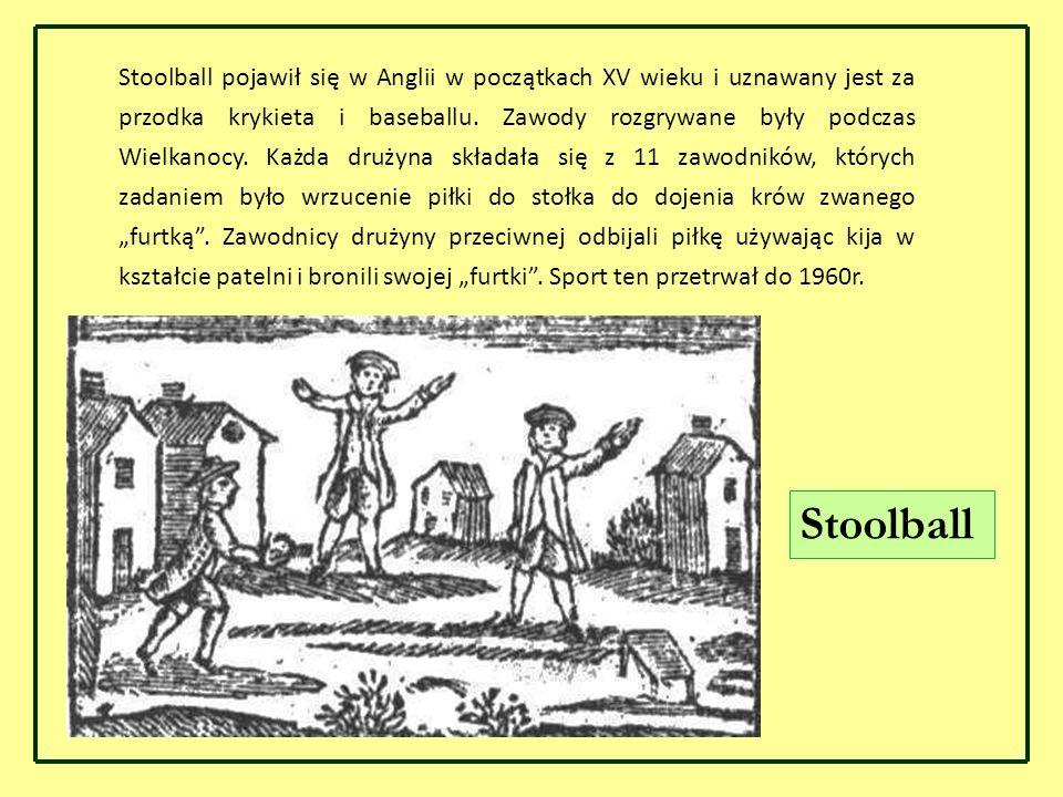 """Stoolball pojawił się w Anglii w początkach XV wieku i uznawany jest za przodka krykieta i baseballu. Zawody rozgrywane były podczas Wielkanocy. Każda drużyna składała się z 11 zawodników, których zadaniem było wrzucenie piłki do stołka do dojenia krów zwanego """"furtką . Zawodnicy drużyny przeciwnej odbijali piłkę używając kija w kształcie patelni i bronili swojej """"furtki . Sport ten przetrwał do 1960r."""