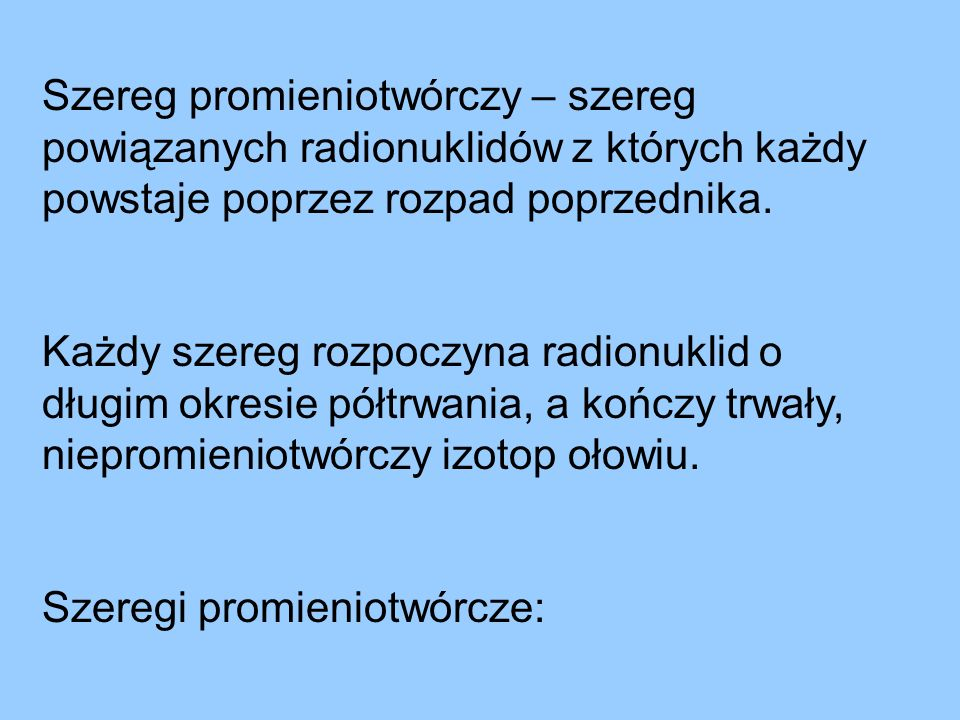 Szereg promieniotwórczy – szereg powiązanych radionuklidów z których każdy powstaje poprzez rozpad poprzednika.