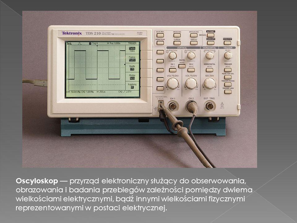 Oscyloskop — przyrząd elektroniczny służący do obserwowania, obrazowania i badania przebiegów zależności pomiędzy dwiema wielkościami elektrycznymi, bądź innymi wielkościami fizycznymi reprezentowanymi w postaci elektrycznej.