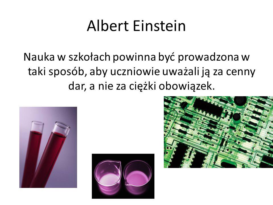 Albert Einstein Nauka w szkołach powinna być prowadzona w taki sposób, aby uczniowie uważali ją za cenny dar, a nie za ciężki obowiązek.