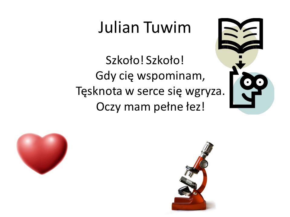 Julian Tuwim Szkoło! Szkoło! Gdy cię wspominam, Tęsknota w serce się wgryza. Oczy mam pełne łez!