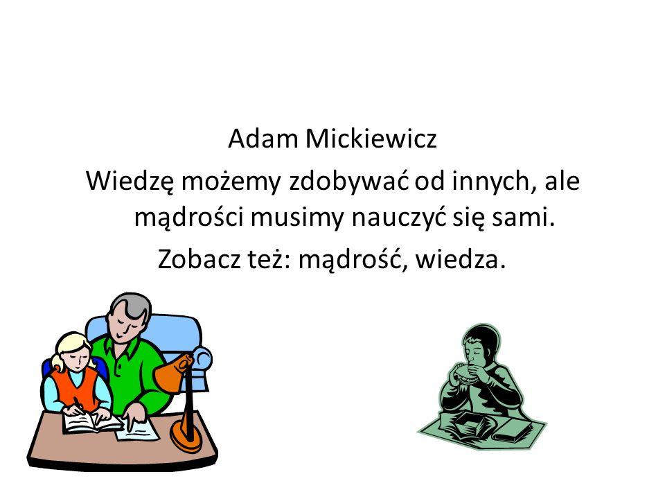 Adam Mickiewicz Wiedzę możemy zdobywać od innych, ale mądrości musimy nauczyć się sami.