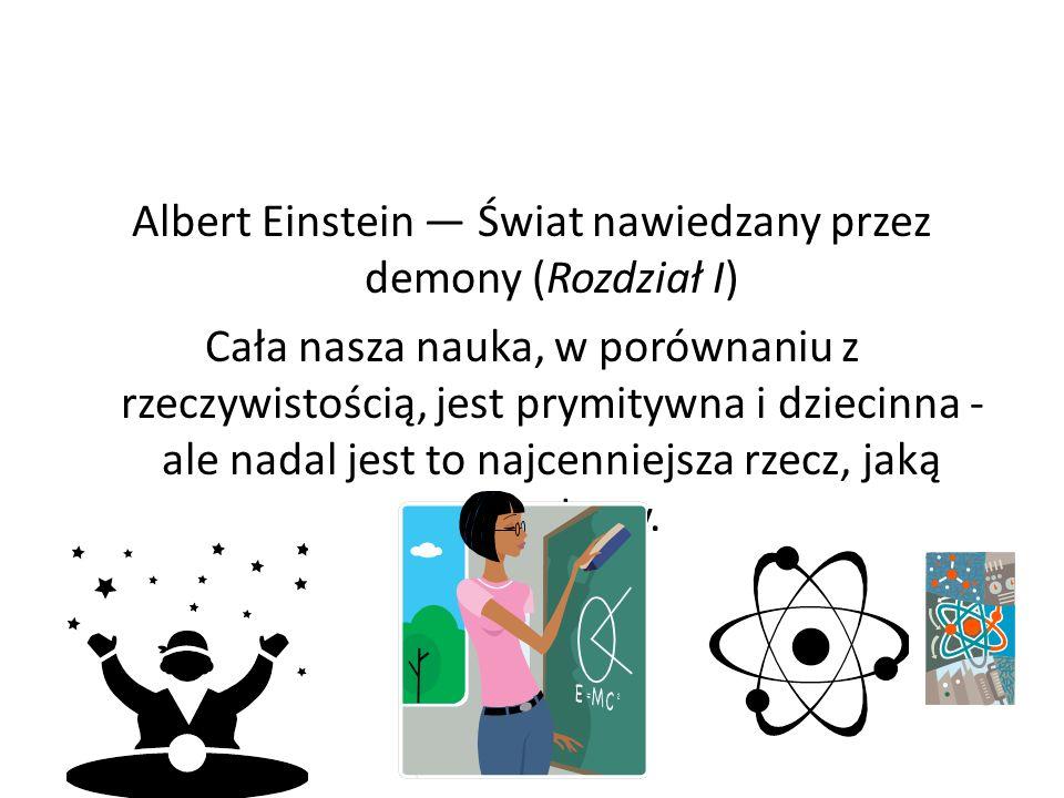 Albert Einstein — Świat nawiedzany przez demony (Rozdział I) Cała nasza nauka, w porównaniu z rzeczywistością, jest prymitywna i dziecinna - ale nadal jest to najcenniejsza rzecz, jaką posiadamy.