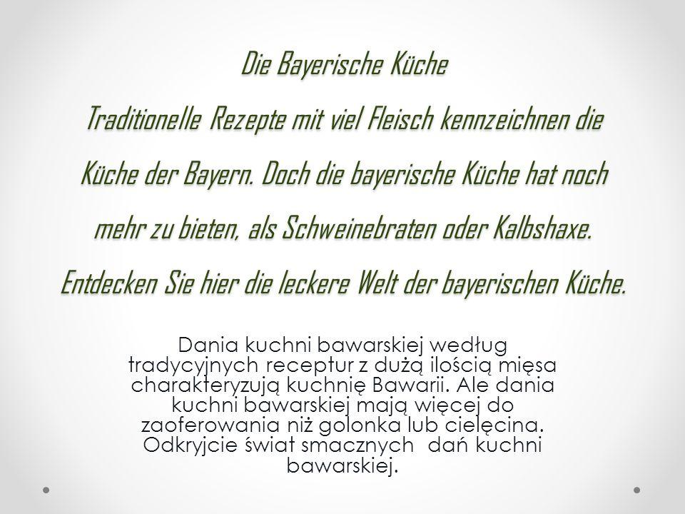 Die Bayerische Küche Traditionelle Rezepte mit viel Fleisch kennzeichnen die Küche der Bayern. Doch die bayerische Küche hat noch mehr zu bieten, als Schweinebraten oder Kalbshaxe. Entdecken Sie hier die leckere Welt der bayerischen Küche.