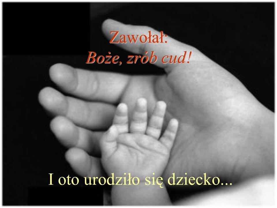 Zawołał: Boże, zrób cud! I oto urodziło się dziecko...