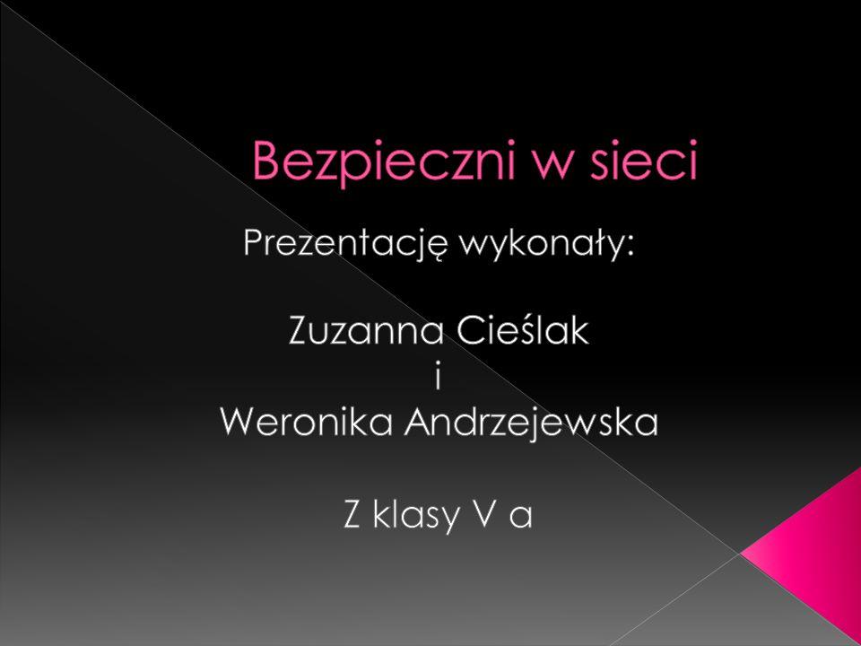 Bezpieczni w sieci Zuzanna Cieślak i Weronika Andrzejewska Z klasy V a