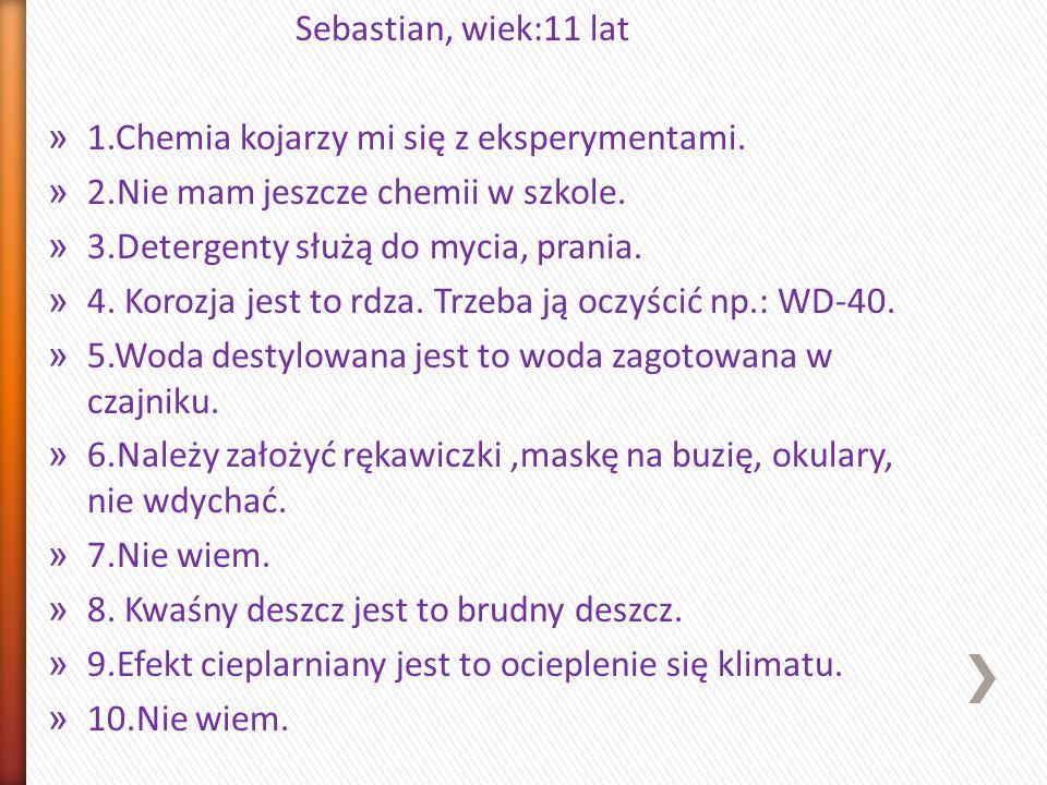 Sebastian, wiek:11 lat 1.Chemia kojarzy mi się z eksperymentami. 2.Nie mam jeszcze chemii w szkole.