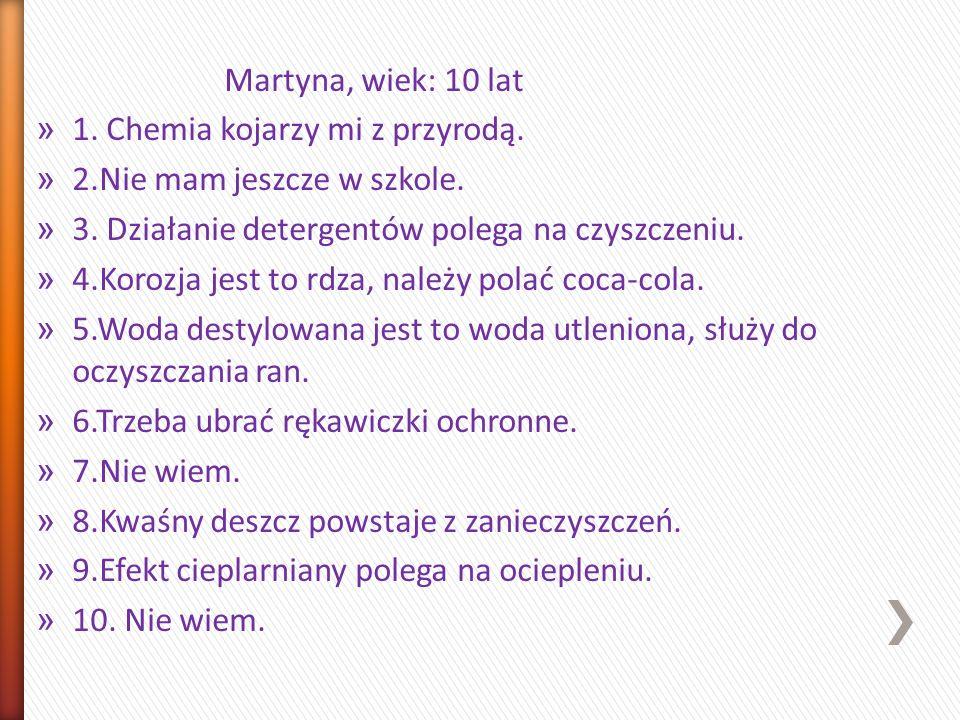 Martyna, wiek: 10 lat 1. Chemia kojarzy mi z przyrodą. 2.Nie mam jeszcze w szkole. 3. Działanie detergentów polega na czyszczeniu.